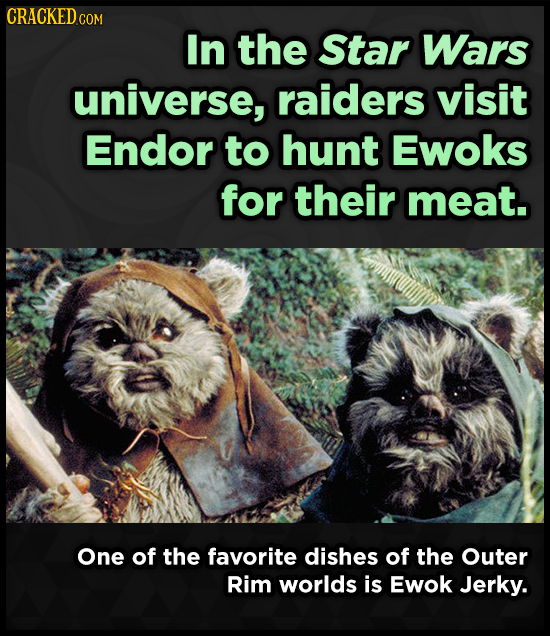 CRACKED COM In the Star Wars universe, raiders visit Endor to hunt Ewoks for their meat. One of the favorite dishes of the Outer Rim worlds is Ewok Je