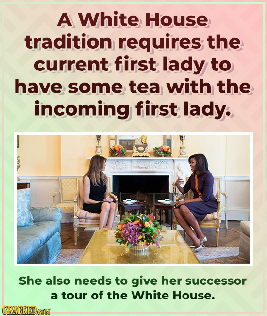A White House tradition requires the current first lady to have some tea with the incoming first lady. She also needs to give her successor a tour of