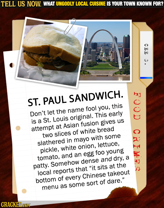 TELL US NOW. WHAT UNGODLY LOCAL CUISINE IS YOUR TOWN KNOWN FOR? CEE G. ST. PAUL SANDWICH. fool this you, let the name Don't original. This early is a
