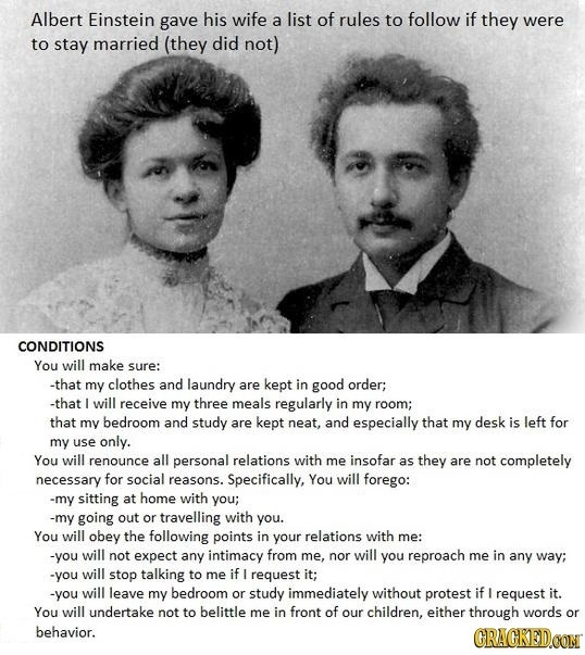 Albert Einstein gave his wife a list of rules to follow if they were to stay married (they did not) CONDITIONS You will make sure: -that my clothes an