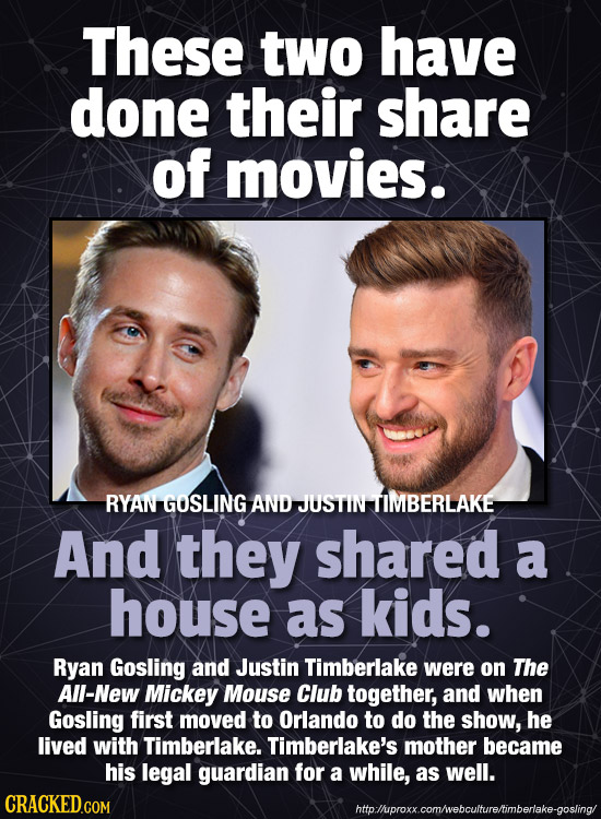 These two have done their share of movies. RYAN GOSLING AND JUSTIN TIMBERLAKE And they shared a house as kids. Ryan Gosling and Justin Timberlake were