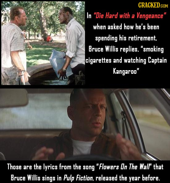 CRACKED COM In Die Hard with a Vengeance when asked how he's been spending his retirement. Bruce Willis replies. smoking cigarettes and watching Ca