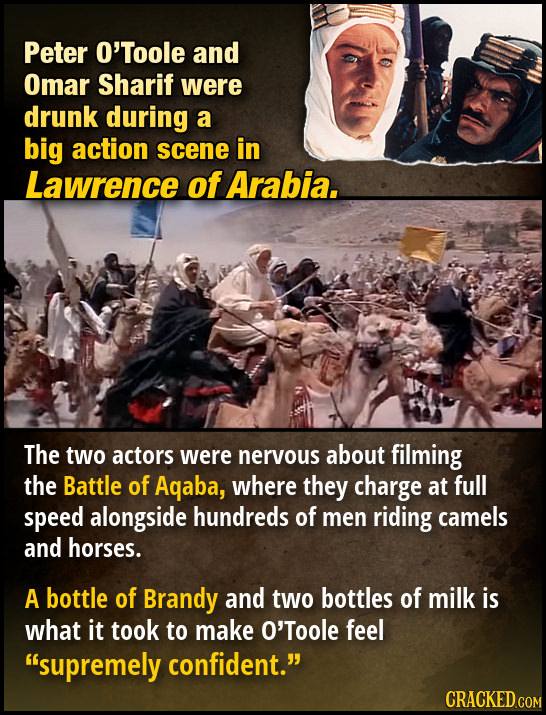 Peter O'Toole and Omar Sharif were drunk during a big action scene in Lawrence of Arabia. The two actors were nervous about filming the Battle of Aqab