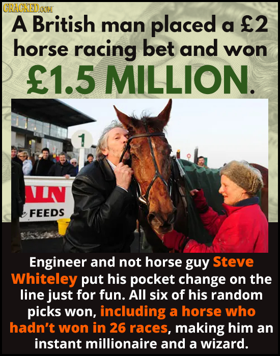 CRACREDO A British 2 man placed a horse racing bet and won E1.5 MILLION. NIN FEEDS Engineer and not horse guy Steve Whiteley put his pocket change on