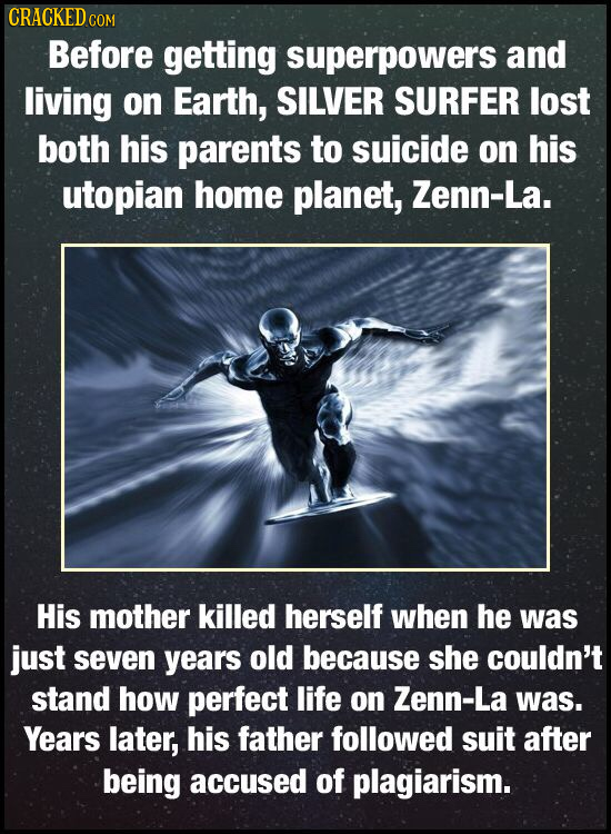 CRACKED COM Before getting superpowers and living on Earth, SILVER SURFER lost both his parents to suicide on his utopian home planet, Zenn-La. His mo