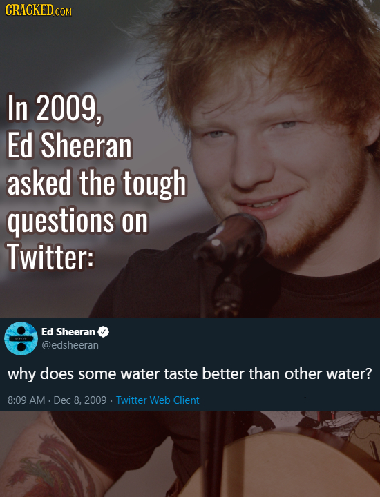CRACKED cO COM In 2009, Ed Sheeran asked the tough questions on Twitter: Ed Sheeran @edsheeran why does some water taste better than other water? 8:09