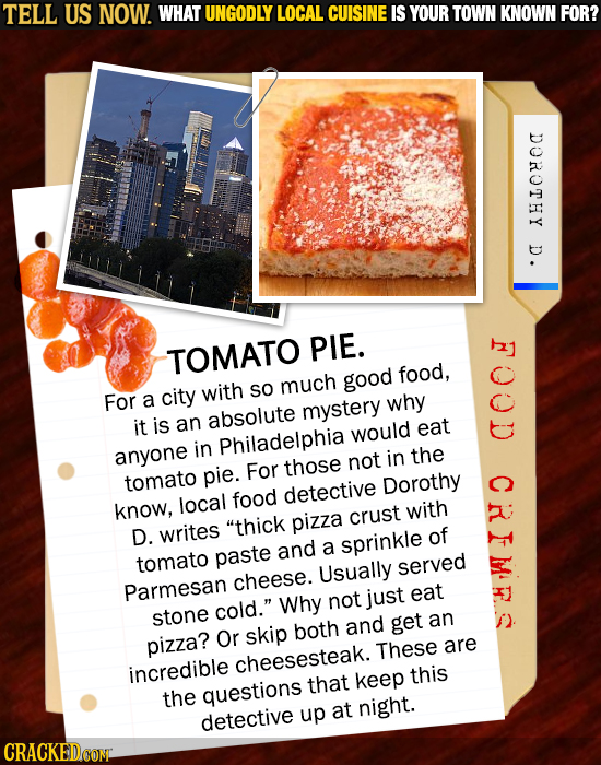 TELL US NOW. WHAT UNGODLY LOCAL CUISINE IS YOUR TOWN KNOWN FOR? DOROTHY D. PIE. TOMATO food, much good For a city with SO absolute mystery why it is a