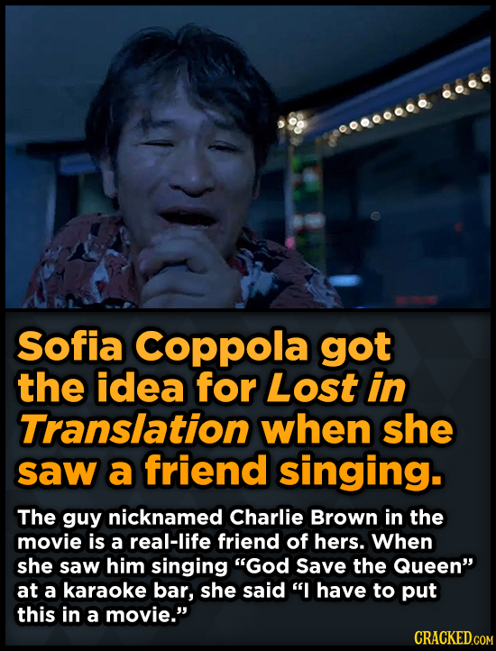00000000 Sofia Coppola got the idea for Lost in Translation when she saw a friend singing. The guy nicknamed Charlie Brown in the movie is a real-life