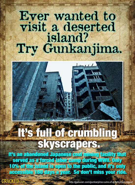Ever wanted to visit a deserted island? Try Gunkanjima. It's full of crumbling skyscrapers. It's an abandoned Japanese coal mining facility that serve