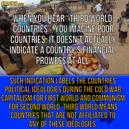 WHEN YOU HEAR THIRD WORLD COUNTRIES YOU IMAGINE POOR COUNTRIES. IT DOESN'T ACTUALLY INDICATE A COUNTRY'S FINANCIAL PROWESS AT ALL. SUCH INDICATION L