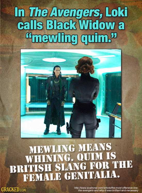 In The Avengers, Loki calls Black Widow a mewling quim. MEWLING MEANS WHINING. QUIM IS THE BRITISH SLANG FOR FEMALE GENITALIA. CRACKED COM hmollwwve