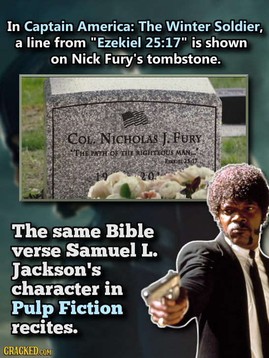 In Captain America: The Winter Soldier, a line from Ezekiel 25:17 is shown on Nick Fury's tombstone. COl. NICHOLAS T FUry THE PATH OF THE RIGHTEOUS