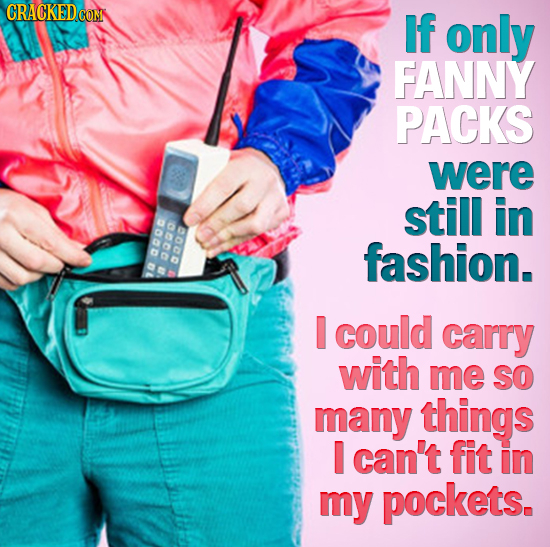 If only FANNY PACKS were still in fashion. acod 2000 apo a ta I could carry with me SO many things I can't fit in my pockets.