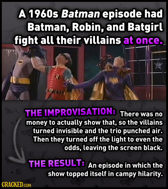 A 1960s Batman episode had Batman, Robin, and Batgirl fight all their villains at once. THE IMPROVISATION: There was no money to actually show that, s