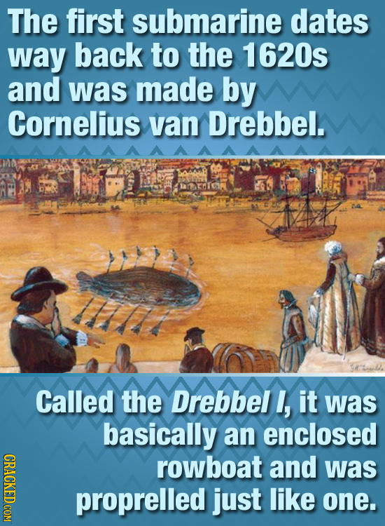 The first submarine dates way back to the 1620s and was made by Cornelius van Drebbel. SATLD. Called the Drebbel , it was basically an enclosed CRACKE