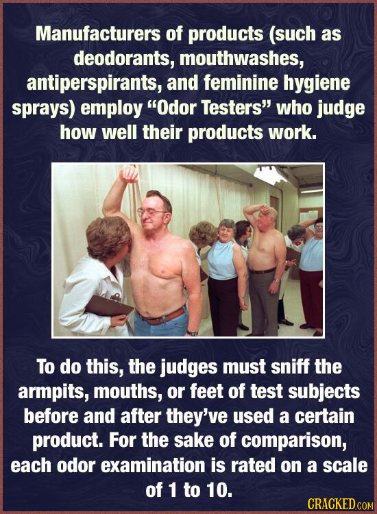 Manufacturers of products (such as deodorants, mouthwashes, antiperspirants, and feminine hygiene sprays) employ Odor Testers' who judge how well th