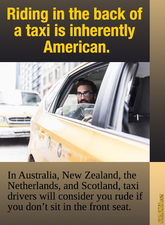 Riding in the back of a taxi is inherently American. In Australia, New Zealand, the Netherlands, and Scotland, taxi drivers will consider you rude if