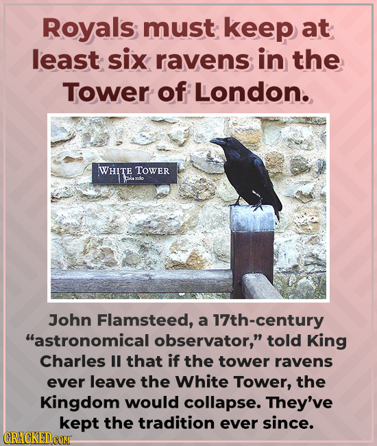 Royals; must keep at least six ravens in the Tower of London. WHITE TOWER John Flamsteed, a 17th-century astronomical observator, told King Charles