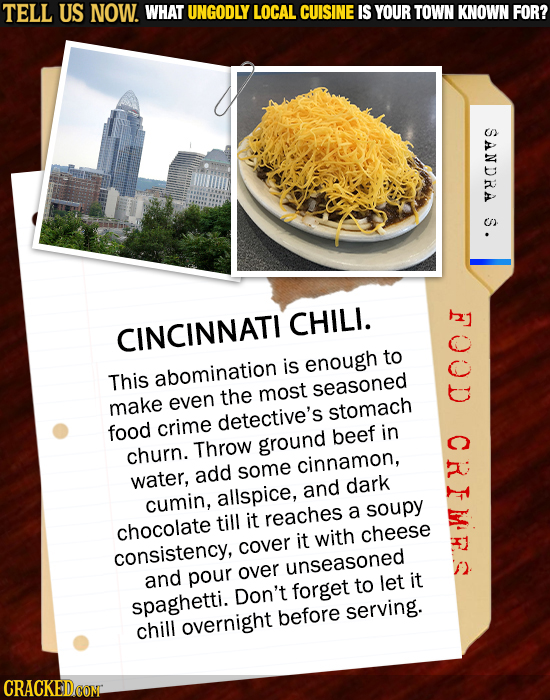 TELL US NOW. WHAT UNGODLY LOCAL CUISINE IS YOUR TOWN KNOWN FOR? SANDRA S. N CHILI. CINCINNATI to is enough This abomination most seasoned the make eve
