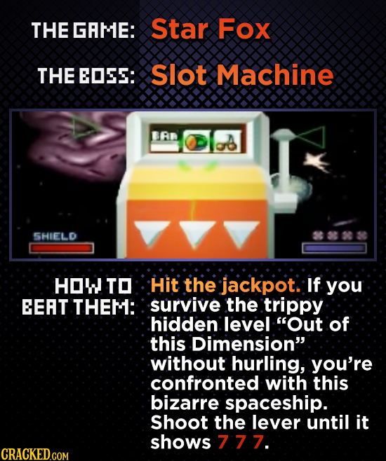 THE GRME: Star Fox THE EOSES: Slot Machine BAR SHIELD HOW TO Hit the jackpot. If you EEAT THEM: survive the trippy hidden level Out of this Dimension
