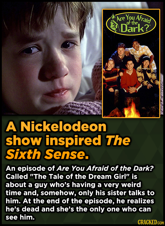 You Afraid Are oF the Dark? A Nickelodeon show inspired The Sixth Sense. An episode of Are You Afraid of the Dark? Called The Tale of the Dream Girl