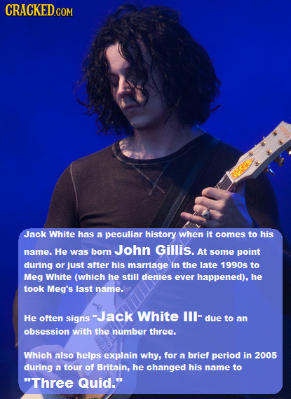 CRACKED Jack White has a peculiar history when it comes to his John Gillis. name. He was born At some point during or just after his marriage in the l