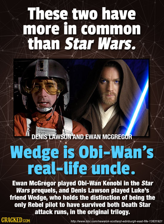 These two have more in common than Star Wars. DENIS LAWSON AND EWAN MCGREGOR Wedge is Obi-Wan's real-life uncle. Ewan McGregor played Obi-Wan Kenobi i