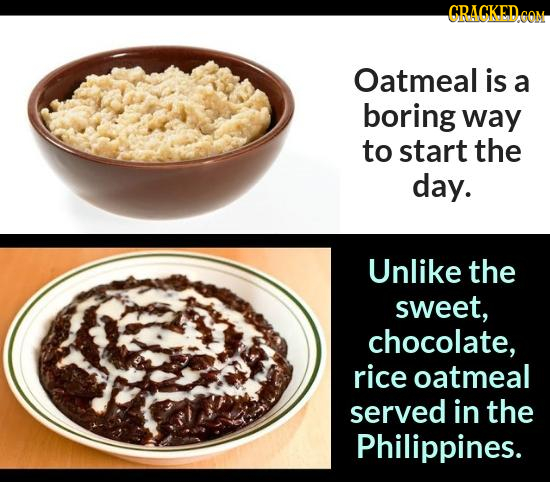 CRACKED OM Oatmeal is a boring way to start the day. Unlike the sweet, chocolate, rice oatmeal served in the Philippines.