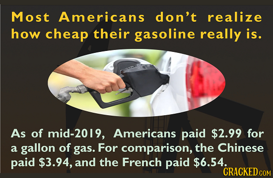 Most Americans don't realize how cheap their gasoline really is. As of mid-2019, Americans paid $2.99 for a gallon of gas. For comparison, the Chinese