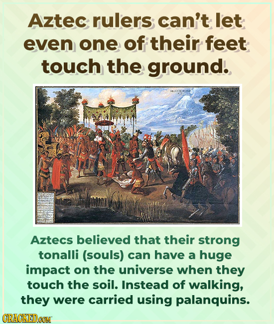 Aztec rulers can't let even one of their feet touch the ground. Aztecs believed that their strong tonalli (souls) can have a huge impact on the univer