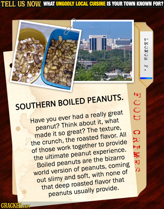 TELL US NOW. WHAT UNGODLY LOCAL CUISINE IS YOUR TOWN KNOWN FOR? LEONOR C PEANUTS. BOILED SOUTHERN great Have you ever had a really it, what Think abou
