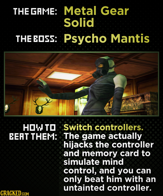 THE GRME: Metal Gear Solid THE EOSEE: Psycho Mantis HOW TO Switch controllers. EEAT THEM: The game actually hijacks the controller and memory card to