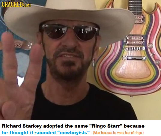 G4EA 0YAUS Richard Starkey adopted the name Ringo Starr because he thought it sounded cowboyish. (Also because he wore lots of rings.)