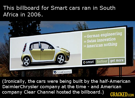 This billboard for Smart cars ran in South Africa in 2006. engineering >> German innovation >> Swiss nothing >> American get more smart forfour CLEARC