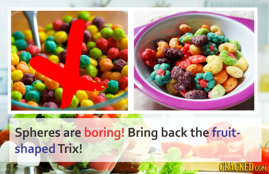 Spheres are boring! Bring back the fruit- shaped Trix! CRACKED COM
