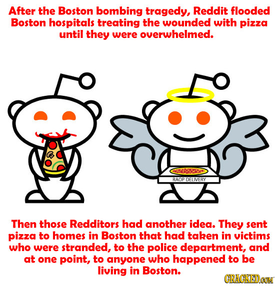 After the Boston bombing tragedy, Reddit flooded Boston hospitals treating the wounded with pizza until they were overwhelmed. Gosb RAOP LIVERY Then t
