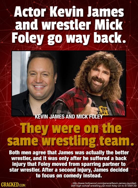 Actor Kevin James and wrestler Mick Foley go way back. KEVIN JAMES AND MICK FOLEY They were on the same wrestling team. Both men agree that James was