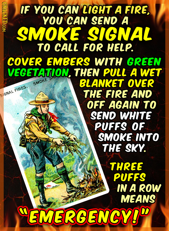 IF YOU CAN LIGHT A FIRE, YOU CAN SEND A SMOKE SIGNAL TO CALL FOR HELP. COVER EMBERS WITH GREEN VEGETATION, THEN PULL A WET BLANKET OVER SMOKE FIRES. T