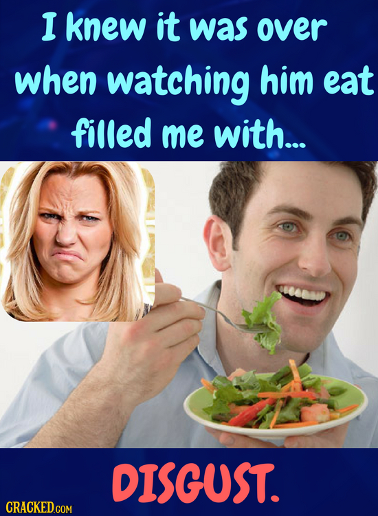 I knew it was over when watching him eat filled me with... DISGUST.