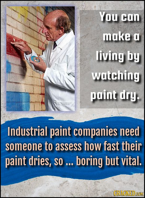 You can make a living by watching paint dry. Industrial paint companies need someone to assess how fast their paint dries, SO ... boring but vital. CR