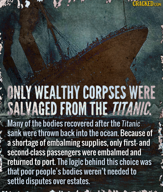 CRACKED COM ONLY WEALTHY CORPSES WERE SALVAGED FROM THE TITANIC. Many of the bodies recovered after the Titanic sank were thrown back into the ocean.