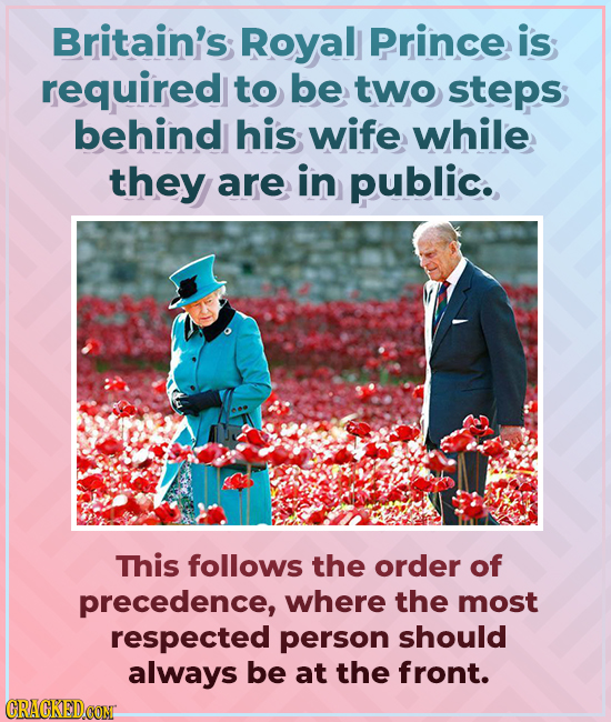 Britain's Royal Prince is required to be two steps; behind his wife while they are in public. This follows the order of precedence, where the most res