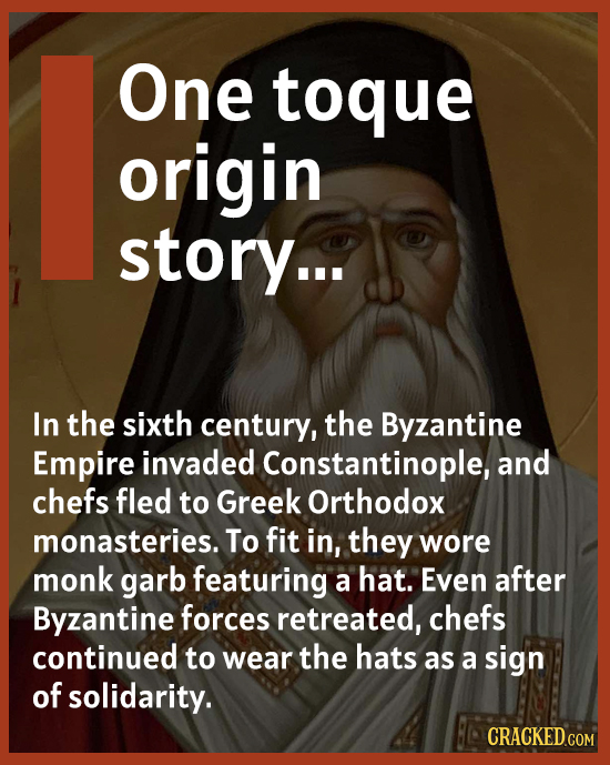 One toque origin story... In the sixth century, the Byzantine Empire invaded Constantinople and chefs fled to Greek Orthodox monasteries. To fit in, t