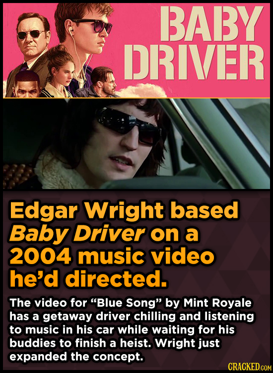 BABY DRIVER Edgar Wright based Baby Driver on a 2004 music video he'd directed. The video for Blue Song by Mint Royale has a getaway driver chilling