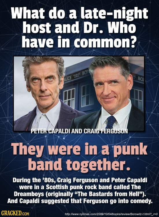What do a late-night host and Dr. Who have in common? BO) 2e SUCE BO) PETER CAPALDI AND CRAIG FERGUSON They were in a punk band together. During the '