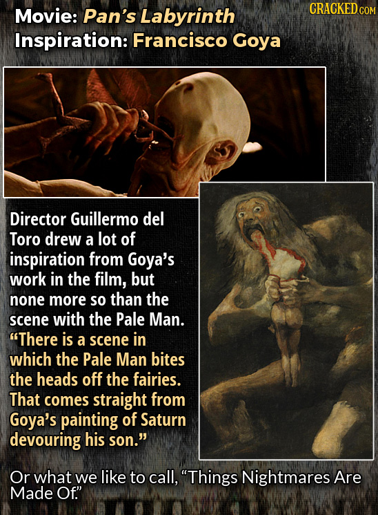 Movie: Pan's Labyrinth CRACKEDcO Inspiration: Francisco Goya Director Guillermo del Toro drew a lot of inspiration from Goya's work in the film, but n