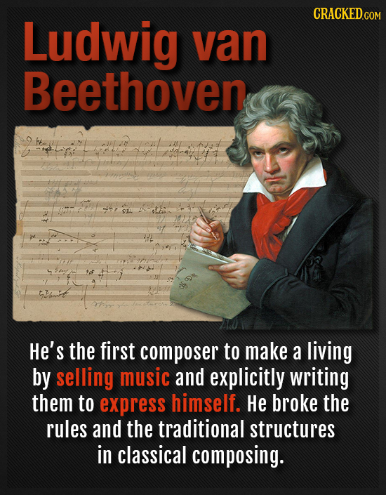 CRACKEDcO Ludwig van Beethoven He's the first composer to make a living by selling music and explicitly writing them to express himself. He broke the