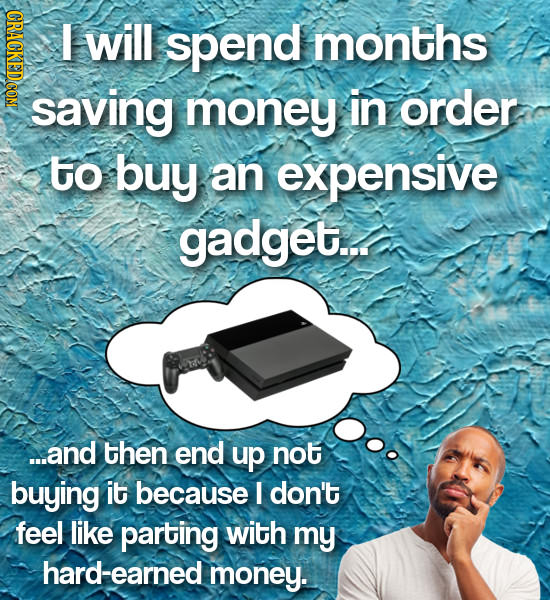 will spend months saving money in order to buy an expensive gadget... ...and then end up not buying it because I don't feel like parting with my hard-