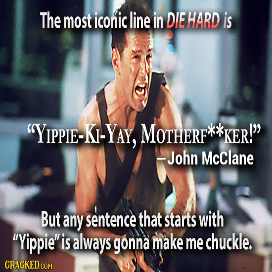 The most iconic line in DIE HARD is YIPPIE-KI-YAY, MOTHERF KER! -John McClane But any sentence that starts with Yippie is always gonna make me chu
