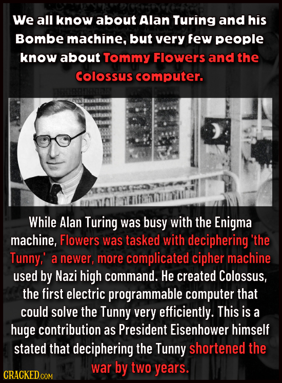 We all know about Alan Turing and his Bombe machine, but very few people know about Tommy Flowers and the Colossus computer. While Alan Turing was bus